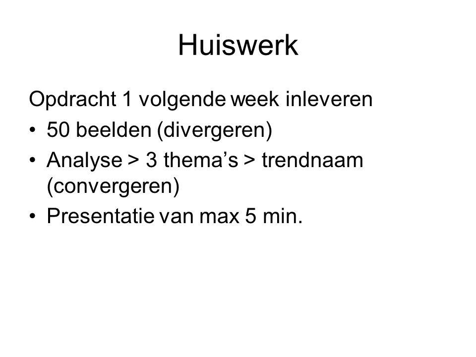 Huiswerk Opdracht 1 volgende week inleveren 50 beelden (divergeren) Analyse > 3 thema's > trendnaam (convergeren) Presentatie van max 5 min.