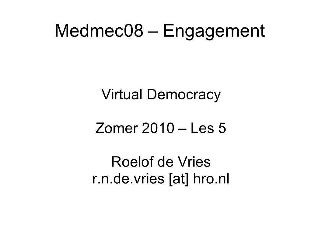 Medmec08 – Engagement Virtual Democracy Zomer 2010 – Les 5 Roelof de Vries r.n.de.vries [at] hro.nl