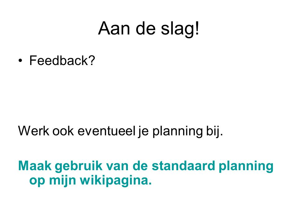 Aan de slag! Feedback? Werk ook eventueel je planning bij. Maak gebruik van de standaard planning op mijn wikipagina.