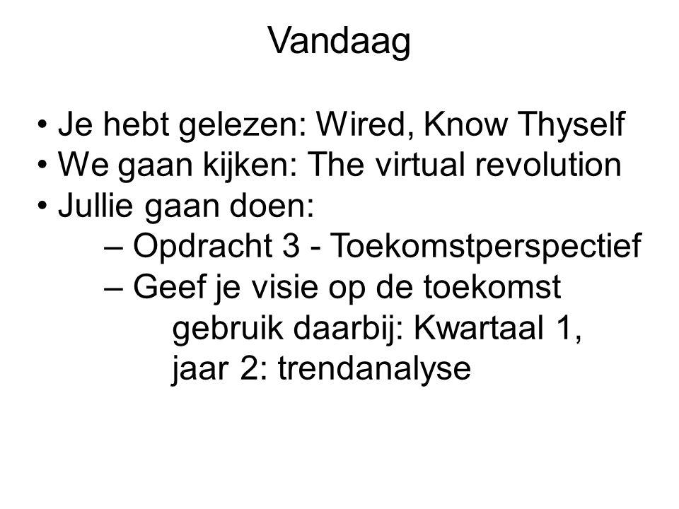 Vandaag Je hebt gelezen: Wired, Know Thyself We gaan kijken: The virtual revolution Jullie gaan doen: – Opdracht 3 - Toekomstperspectief – Geef je visie op de toekomst gebruik daarbij: Kwartaal 1, jaar 2: trendanalyse