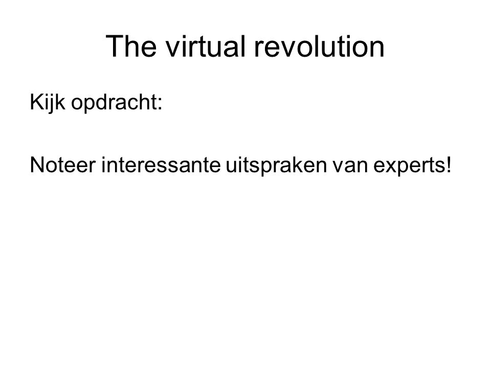 The virtual revolution Kijk opdracht: Noteer interessante uitspraken van experts!