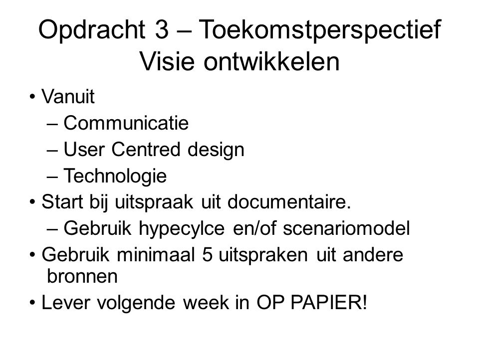 Opdracht 3 – Toekomstperspectief Visie ontwikkelen Vanuit – Communicatie – User Centred design – Technologie Start bij uitspraak uit documentaire.