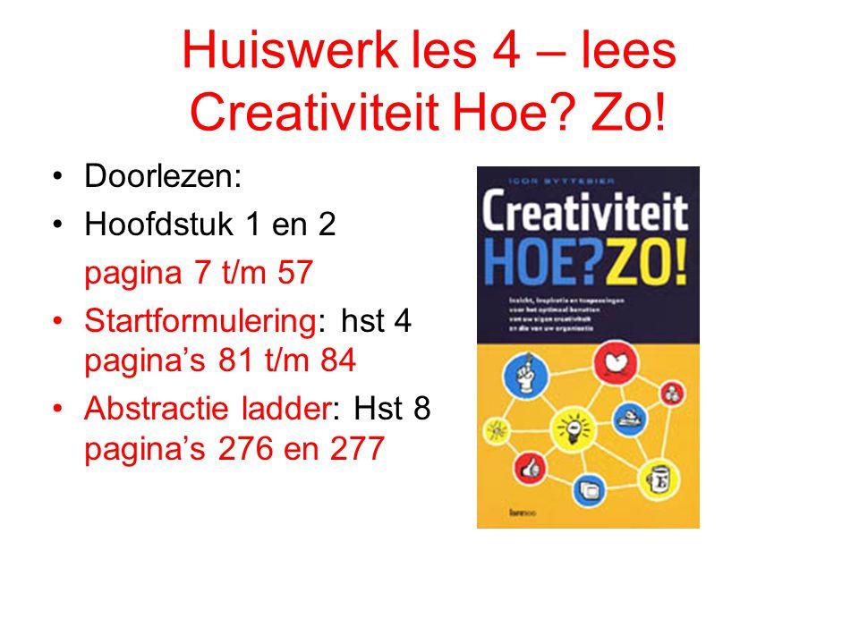 Huiswerk les 4 – lees Creativiteit Hoe? Zo! Doorlezen: Hoofdstuk 1 en 2 pagina 7 t/m 57 Startformulering: hst 4 pagina's 81 t/m 84 Abstractie ladder: