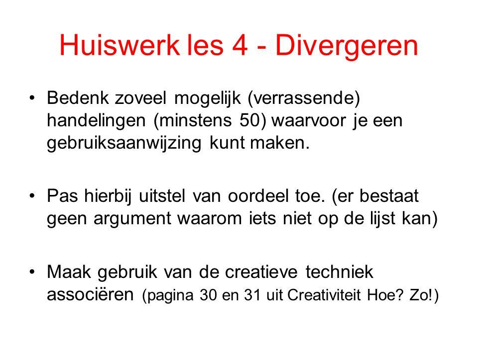 Huiswerk les 4 - Divergeren Bedenk zoveel mogelijk (verrassende) handelingen (minstens 50) waarvoor je een gebruiksaanwijzing kunt maken. Pas hierbij