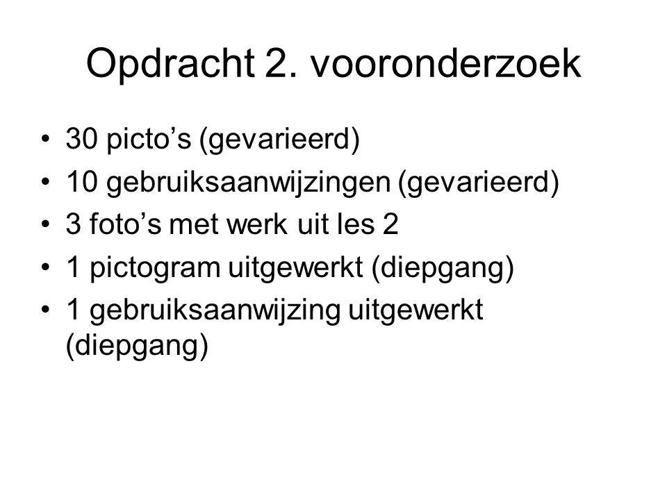 Opdracht 2. vooronderzoek 30 picto's (gevarieerd) 10 gebruiksaanwijzingen (gevarieerd) 3 foto's met werk uit les 2 1 pictogram uitgewerkt (diepgang) 1