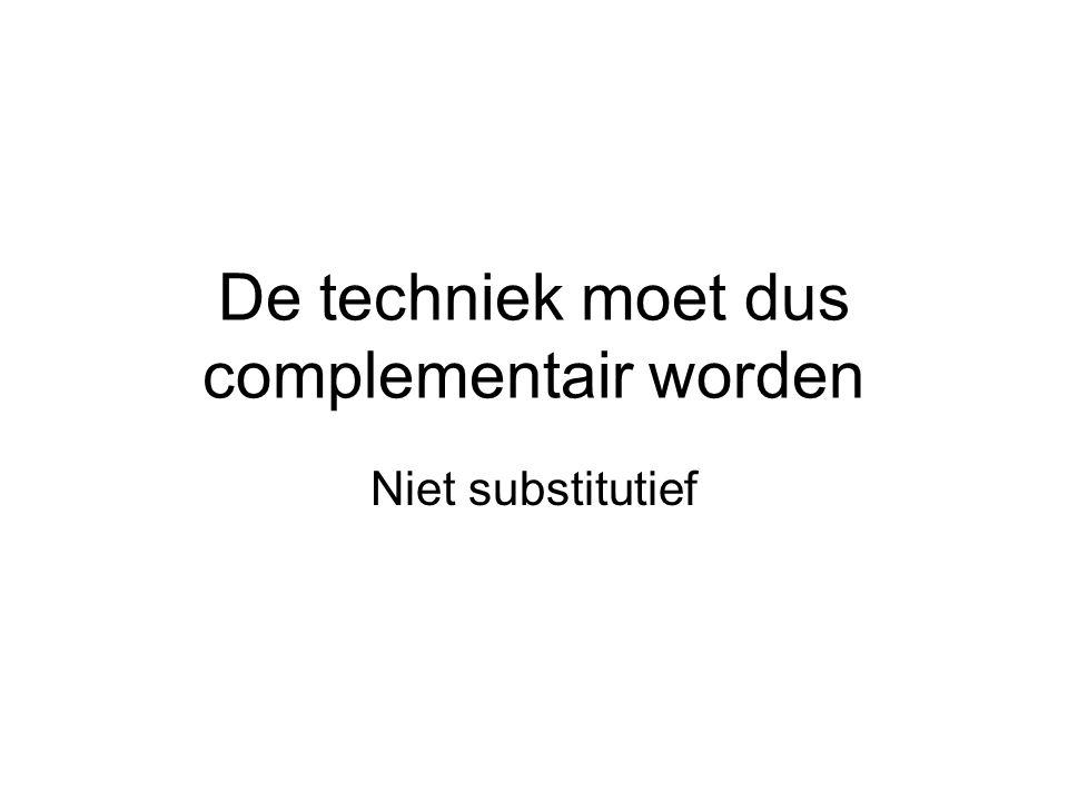 De techniek moet dus complementair worden Niet substitutief
