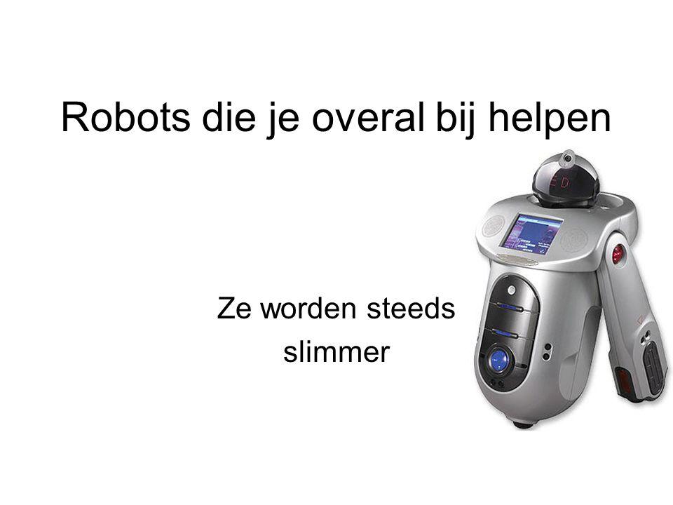Robots die je overal bij helpen Ze worden steeds slimmer