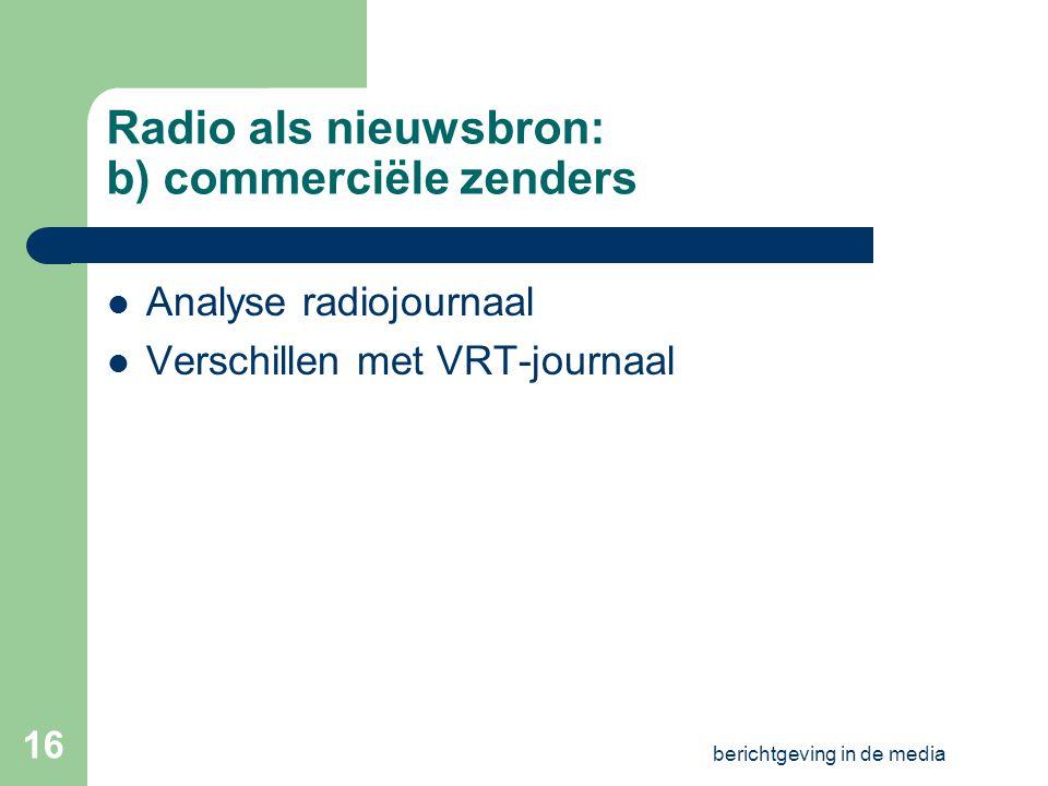 berichtgeving in de media 15 Radio als nieuwsbron: a)VRT-zenders Radiozenders VRT en stijlverschillen (publiek) Analyse radiojournaal Andere nieuwsprogramma's Luistertoets: VRT-journaal (na oefening!!) …
