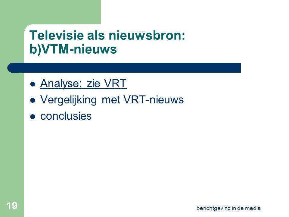 berichtgeving in de media 18 Televisie als nieuwsbron: a)VRT-nieuws Analyse: – Presentatie – Decor – Inhoudelijke indeling – Aanpak reportages – Grafieken, tabellen,… – Andere programma's