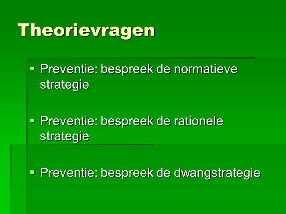 Theorievragen  Preventie: bespreek de normatieve strategie  Preventie: bespreek de rationele strategie  Preventie: bespreek de dwangstrategie