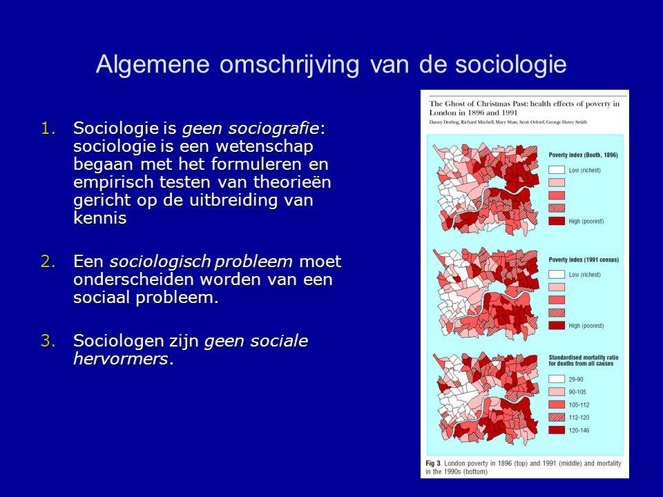 Algemene omschrijving van de sociologie 1.Sociologie is geen sociografie: sociologie is een wetenschap begaan met het formuleren en empirisch testen van theorieën gericht op de uitbreiding van kennis 2.Een sociologisch probleem moet onderscheiden worden van een sociaal probleem.