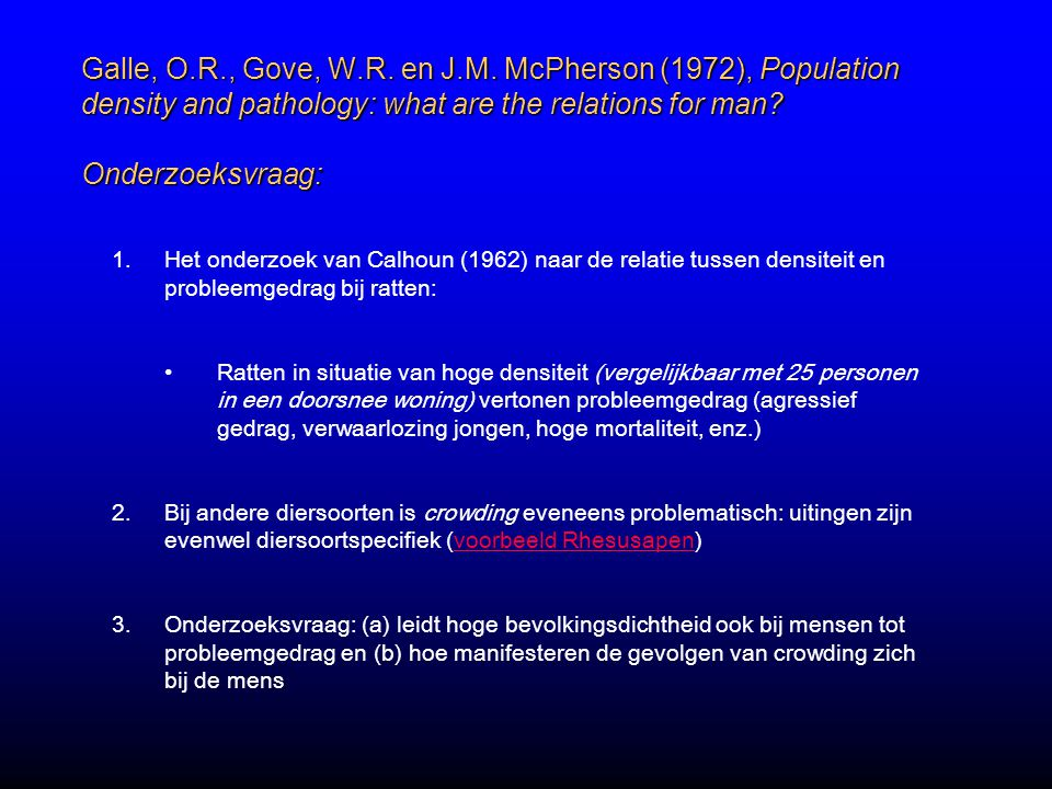 Galle, O.R., Gove, W.R. en J.M. McPherson (1972), Population density and pathology: what are the relations for man? Onderzoeksvraag: 1.Het onderzoek v