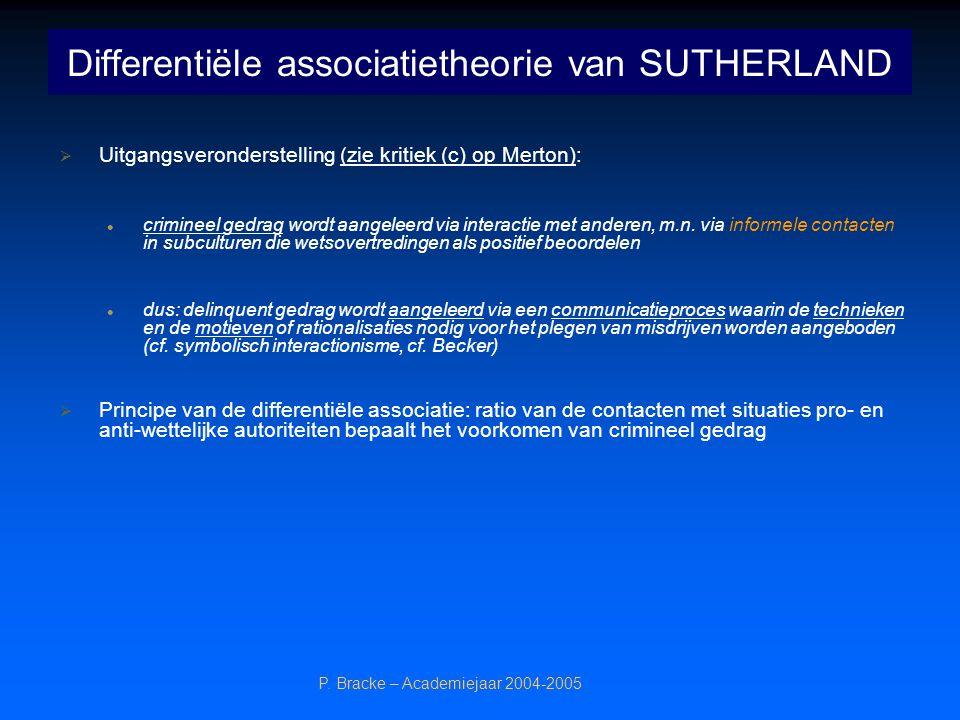 P. Bracke – Academiejaar 2004-2005 Differentiële associatietheorie van SUTHERLAND  Uitgangsveronderstelling (zie kritiek (c) op Merton): crimineel ge