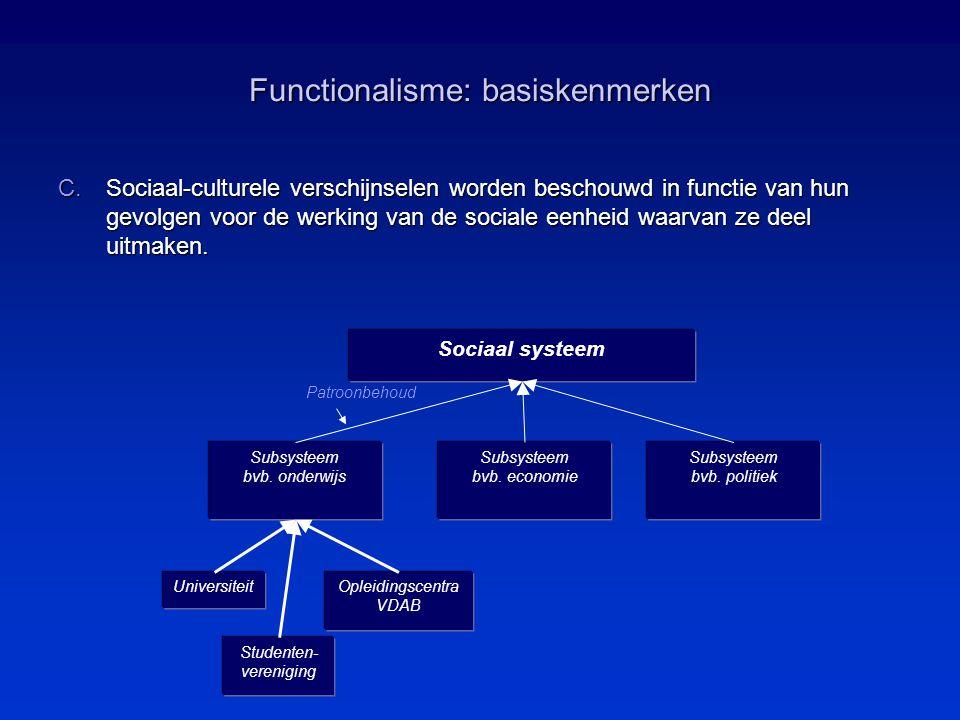 Functionalisme: basiskenmerken C.Sociaal-culturele verschijnselen worden beschouwd in functie van hun gevolgen voor de werking van de sociale eenheid waarvan ze deel uitmaken.