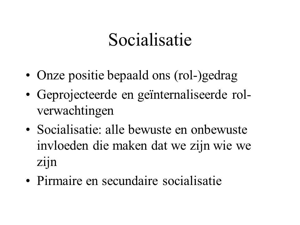 Socialisatie Onze positie bepaald ons (rol-)gedrag Geprojecteerde en geïnternaliseerde rol- verwachtingen Socialisatie: alle bewuste en onbewuste invl