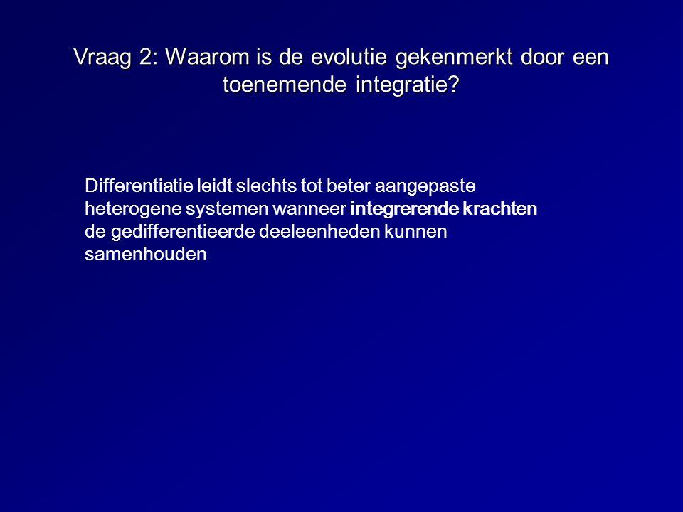 Vraag 2: Waarom is de evolutie gekenmerkt door een toenemende integratie? Differentiatie leidt slechts tot beter aangepaste heterogene systemen wannee
