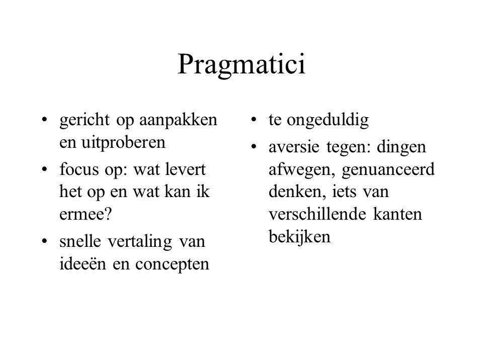 Pragmatici gericht op aanpakken en uitproberen focus op: wat levert het op en wat kan ik ermee? snelle vertaling van ideeën en concepten te ongeduldig
