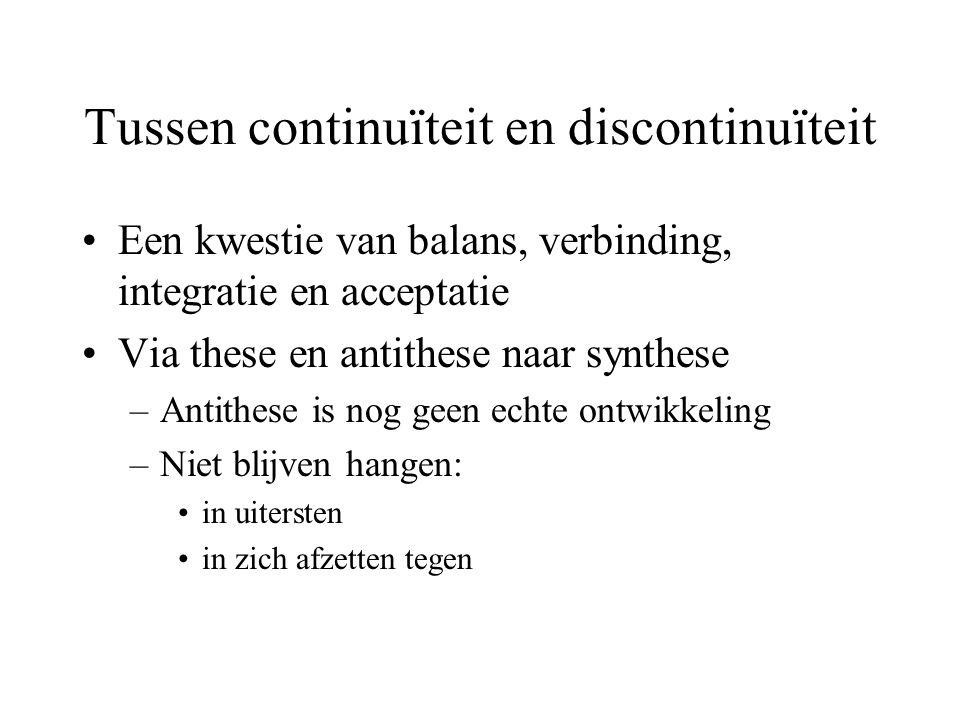 Tussen continuïteit en discontinuïteit Een kwestie van balans, verbinding, integratie en acceptatie Via these en antithese naar synthese –Antithese is