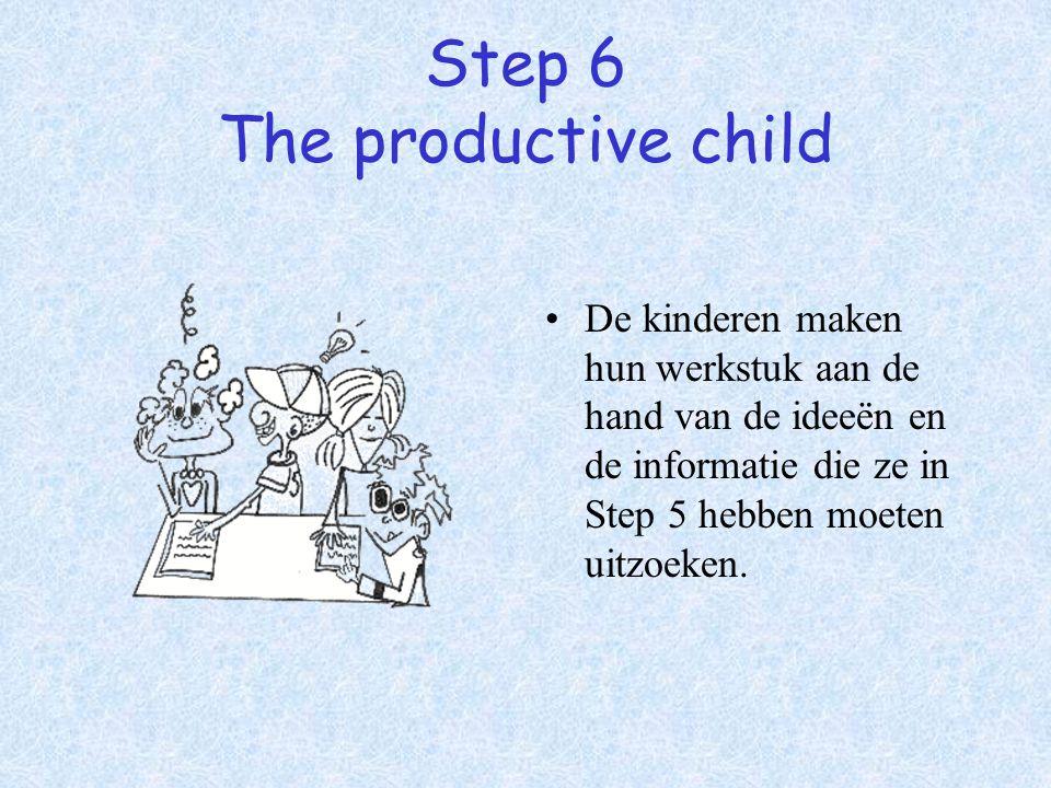 Step 6 The productive child De kinderen maken hun werkstuk aan de hand van de ideeën en de informatie die ze in Step 5 hebben moeten uitzoeken.