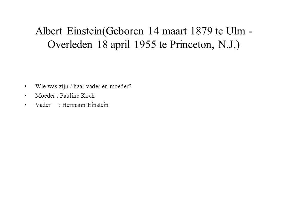 Albert Einstein(Geboren 14 maart 1879 te Ulm - Overleden 18 april 1955 te Princeton, N.J.) Wie was zijn / haar vader en moeder.