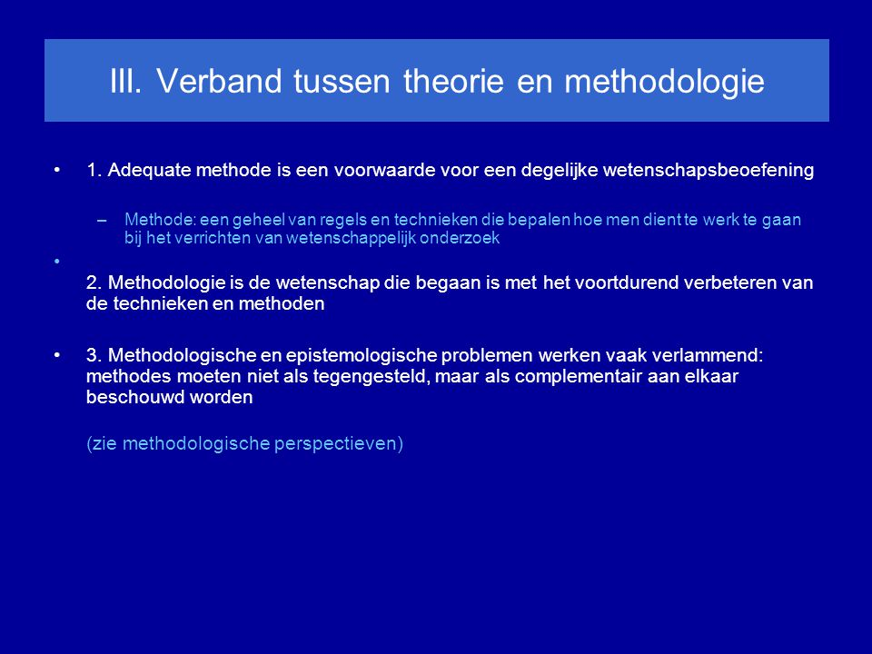 III. Verband tussen theorie en methodologie 1. Adequate methode is een voorwaarde voor een degelijke wetenschapsbeoefening –Methode: een geheel van re
