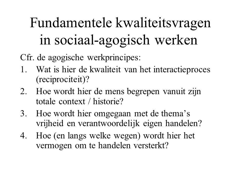 Fundamentele kwaliteitsvragen in sociaal-agogisch werken Cfr. de agogische werkprincipes: 1.Wat is hier de kwaliteit van het interactieproces (recipro