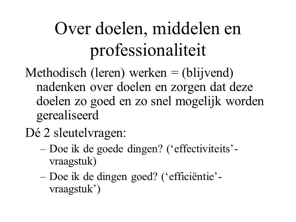 Over doelen, middelen en professionaliteit Methodisch (leren) werken = (blijvend) nadenken over doelen en zorgen dat deze doelen zo goed en zo snel mo