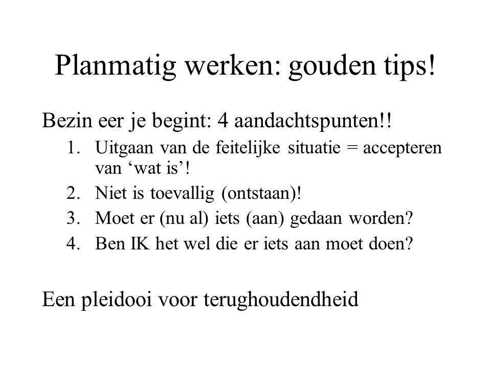Planmatig werken: gouden tips! Bezin eer je begint: 4 aandachtspunten!! 1.Uitgaan van de feitelijke situatie = accepteren van 'wat is'! 2.Niet is toev