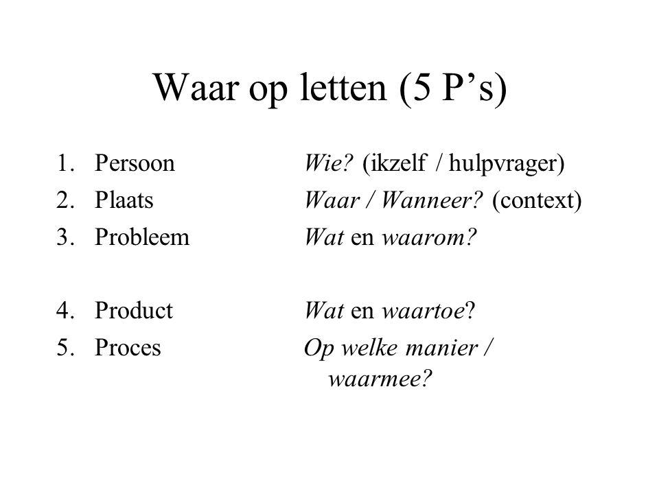 Waar op letten (5 P's) 1.Persoon 2.Plaats 3.Probleem 4.Product 5.Proces Wie? (ikzelf / hulpvrager) Waar / Wanneer? (context) Wat en waarom? Wat en waa