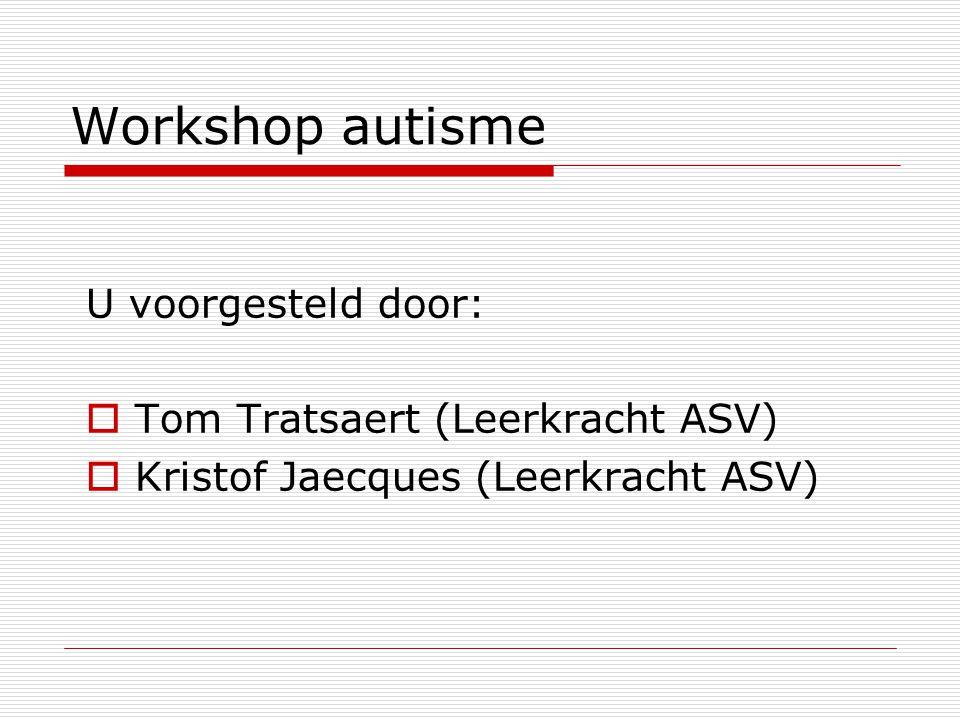 Workshop autisme U voorgesteld door:  Tom Tratsaert (Leerkracht ASV)  Kristof Jaecques (Leerkracht ASV)