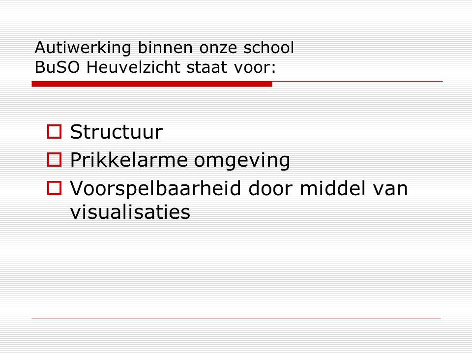 Autiwerking binnen onze school BuSO Heuvelzicht staat voor:  Structuur  Prikkelarme omgeving  Voorspelbaarheid door middel van visualisaties