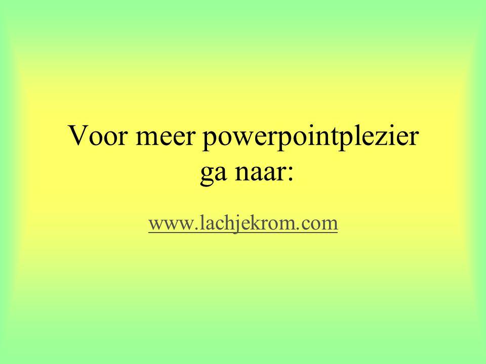 Voor meer powerpointplezier ga naar: www.lachjekrom.com