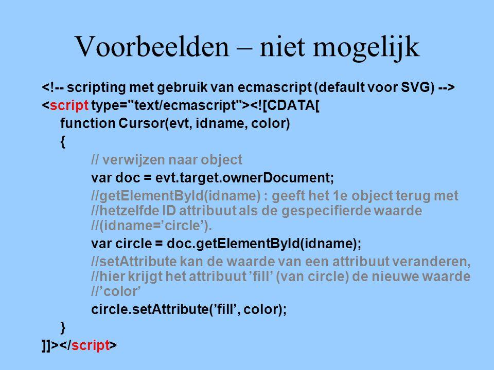 Voorbeelden – niet mogelijk <![CDATA[ function Cursor(evt, idname, color) { // verwijzen naar object var doc = evt.target.ownerDocument; //getElementById(idname) : geeft het 1e object terug met //hetzelfde ID attribuut als de gespecifierde waarde //(idname='circle').