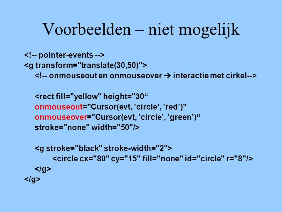 Voorbeelden – niet mogelijk <rect fill= yellow height= 30 onmouseout= Cursor(evt, 'circle', 'red') onmouseover= Cursor(evt, 'circle', 'green') stroke= none width= 50 />