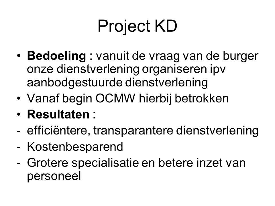 Project KD Bedoeling : vanuit de vraag van de burger onze dienstverlening organiseren ipv aanbodgestuurde dienstverlening Vanaf begin OCMW hierbij betrokken Resultaten : -efficiëntere, transparantere dienstverlening -Kostenbesparend -Grotere specialisatie en betere inzet van personeel