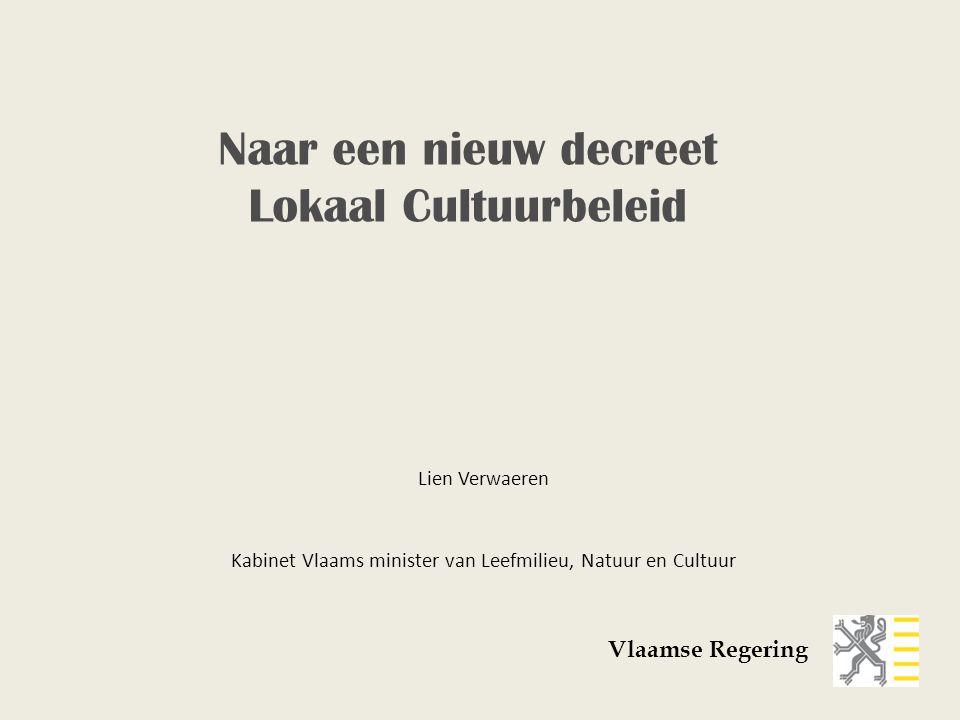 Lien Verwaeren Kabinet Vlaams minister van Leefmilieu, Natuur en Cultuur Vlaamse Regering Naar een nieuw decreet Lokaal Cultuurbeleid