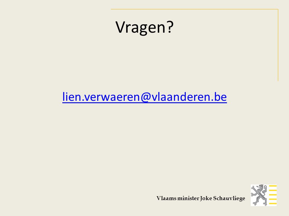 Vragen? lien.verwaeren@vlaanderen.be Vlaams minister Joke Schauvliege