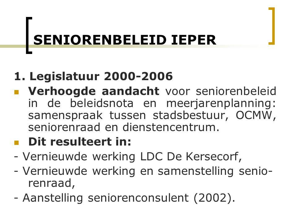 SENIORENBELEID IEPER 1. Legislatuur 2000-2006 Verhoogde aandacht voor seniorenbeleid in de beleidsnota en meerjarenplanning: samenspraak tussen stadsb