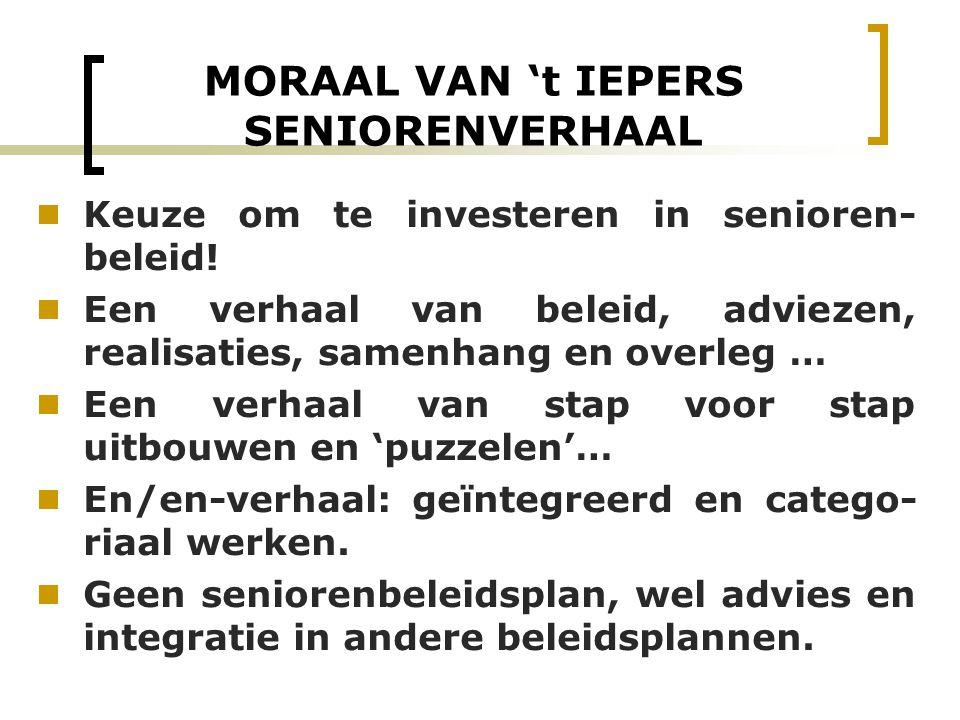 MORAAL VAN 't IEPERS SENIORENVERHAAL  Keuze om te investeren in senioren- beleid!  Een verhaal van beleid, adviezen, realisaties, samenhang en overl
