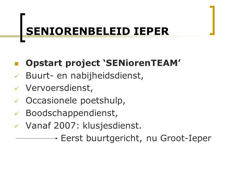 SENIORENBELEID IEPER Opstart project 'SENiorenTEAM' Buurt- en nabijheidsdienst, Vervoersdienst, Occasionele poetshulp, Boodschappendienst, Vanaf 2007: