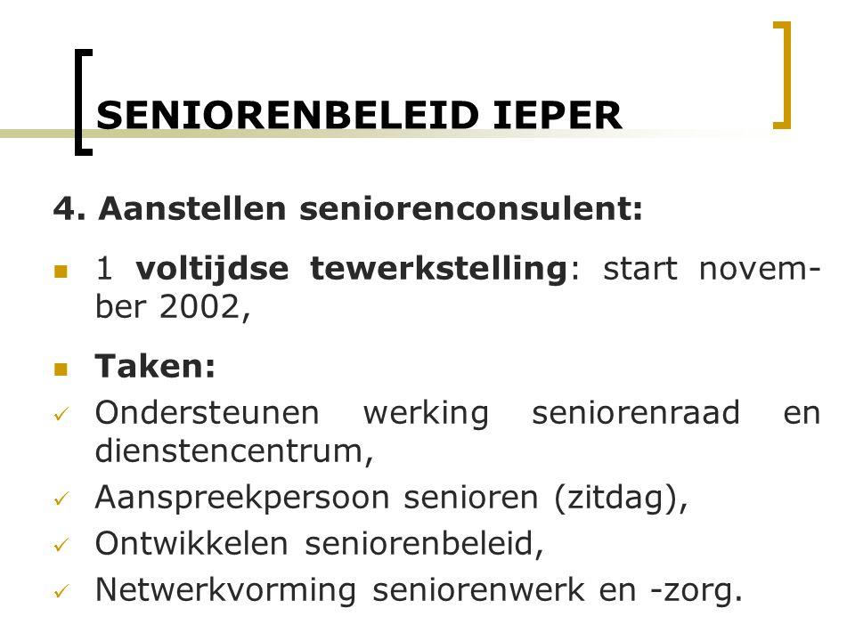 SENIORENBELEID IEPER 4. Aanstellen seniorenconsulent: 1 voltijdse tewerkstelling: start novem- ber 2002, Taken: Ondersteunen werking seniorenraad en d