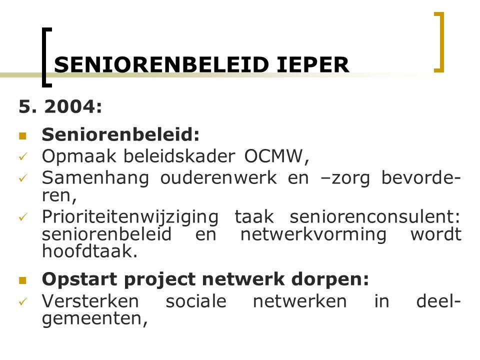 SENIORENBELEID IEPER 5. 2004: Seniorenbeleid: Opmaak beleidskader OCMW, Samenhang ouderenwerk en –zorg bevorde- ren, Prioriteitenwijziging taak senior
