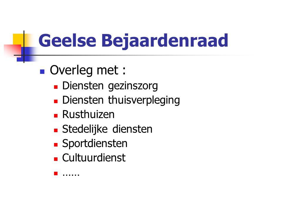 Geelse Bejaardenraad Overleg met : Diensten gezinszorg Diensten thuisverpleging Rusthuizen Stedelijke diensten Sportdiensten Cultuurdienst ……