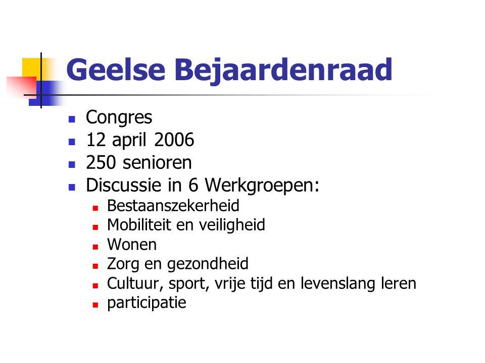 Geelse Bejaardenraad Congres 12 april 2006 250 senioren Discussie in 6 Werkgroepen: Bestaanszekerheid Mobiliteit en veiligheid Wonen Zorg en gezondheid Cultuur, sport, vrije tijd en levenslang leren participatie
