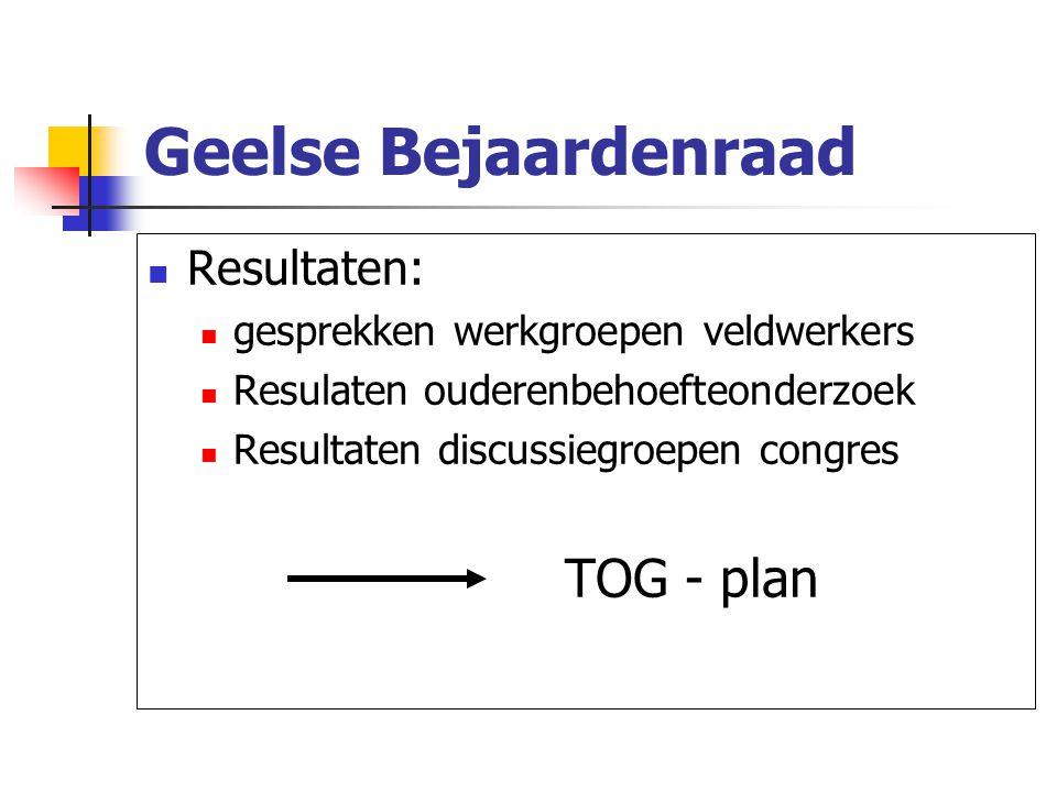 Geelse Bejaardenraad Resultaten: gesprekken werkgroepen veldwerkers Resulaten ouderenbehoefteonderzoek Resultaten discussiegroepen congres TOG - plan