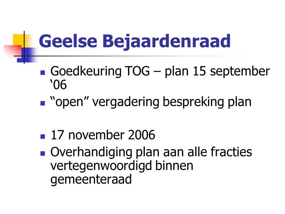 Geelse Bejaardenraad Goedkeuring TOG – plan 15 september '06 open vergadering bespreking plan 17 november 2006 Overhandiging plan aan alle fracties vertegenwoordigd binnen gemeenteraad