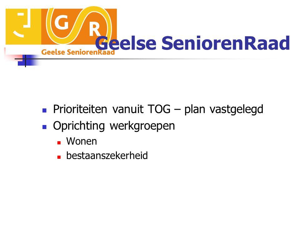Geelse SeniorenRaad Prioriteiten vanuit TOG – plan vastgelegd Oprichting werkgroepen Wonen bestaanszekerheid