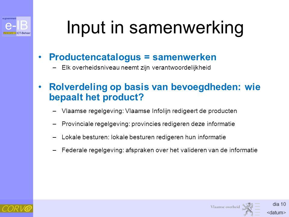 dia 10 Input in samenwerking Productencatalogus = samenwerken –Elk overheidsniveau neemt zijn verantwoordelijkheid Rolverdeling op basis van bevoegdheden: wie bepaalt het product.