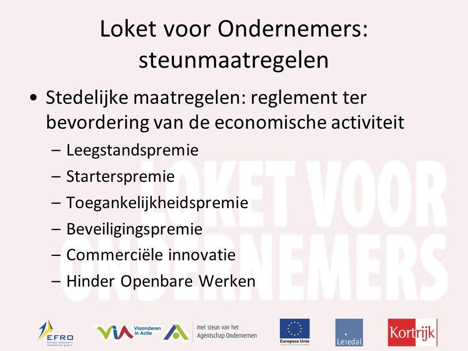 Loket voor Ondernemers: steunmaatregelen Stedelijke maatregelen: reglement ter bevordering van de economische activiteit –Leegstandspremie –Starterspremie –Toegankelijkheidspremie –Beveiligingspremie –Commerciële innovatie –Hinder Openbare Werken