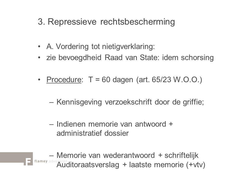 3. Repressieve rechtsbescherming A. Vordering tot nietigverklaring: zie bevoegdheid Raad van State: idem schorsing Procedure: T = 60 dagen (art. 65/23